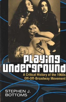 Playing Underground: A Critical History of the 1960s Off-Off-Broadway Movement