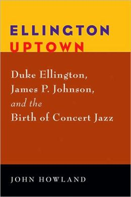 Ellington Uptown: Duke Ellington, James P. Johnson, and the Birth of Concert Jazz