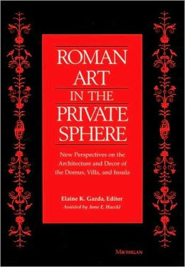Roman Art in the Private Sphere: New Perspectives on the Architecture and Decor of the Domus, Villa, and Insula