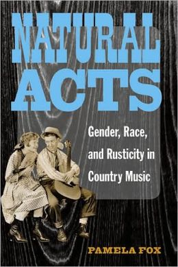 Natural Acts: Gender, Race, and Rusticity in Country Music
