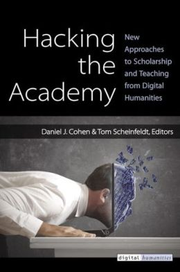 Hacking the Academy: New Approaches to Scholarship and Teaching from Digital Humanities