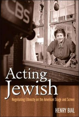 Acting Jewish: Negotiating Ethnicity on the American Stage and Screen