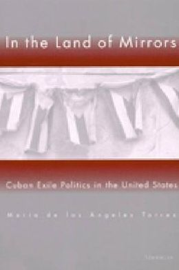 In the Land of Mirrors: Cuban Exile Politics in the United States