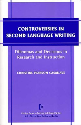 Controversies in Second Language Writing: Dilemmas and Decisions in Research and Instruction