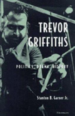 Trevor Griffiths: Politics, Drama, History