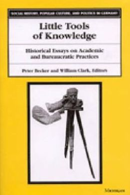 Little Tools of Knowledge: Historical Essays on Academic and Bureaucratic Practices