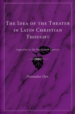 The Idea of the Theater in Latin Christian Thought: Augustine to the Fourteenth Century