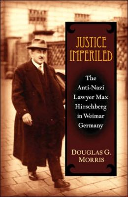 Justice Imperiled: The Anti-Nazi Lawyer Max Hirschberg in Weimar Germany
