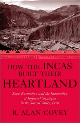 How the Incas Built Their Heartland: State Formation and the Innovation of Imperial Strategies in the Sacred Valley, Peru