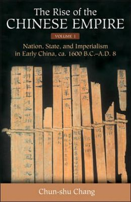 The Rise of the Chinese Empire: Nation, State, and Imperialism in Early China, ca. 1600 B.C.-A.D. 8