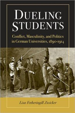 Dueling Students: Conflict, Masculinity, and Politics in German Universities, 1890-1914