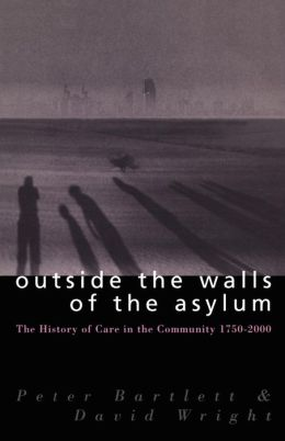 Outside the Walls of the Asylum: The History of Care in the Community, 1750-2000