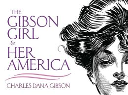 The Gibson Girl and Her America: The Best Drawings of Charles Dana Gibson