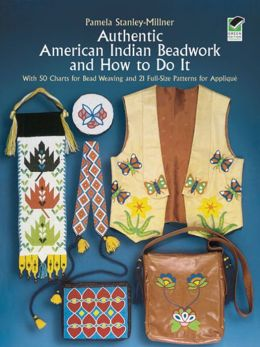 Authentic American Indian Beadwork and How to Do It: With 5 Charts for Bead Weaving and 21 Full-Size Patterns for Applique