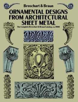 Ornamental Designs from Architectural Sheet Metal: The Complete Broschart & Braun Catalog, ca. 1900