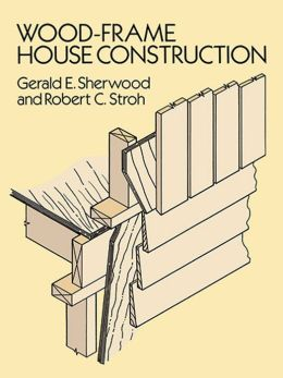 Wood Frame House Construction : Wood-Frame House Construction by Gerald E. Sherwood  9780486156286 ...