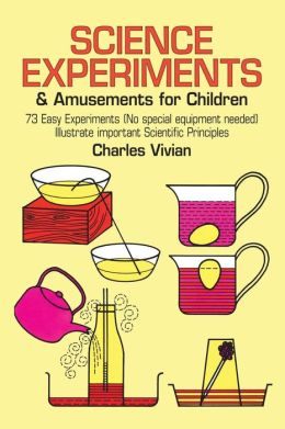 Science Experiments and Amusements for Children: Seventy Three Easy Experiments (No special Equipment Needed) Illustrate Important Scientific Principles