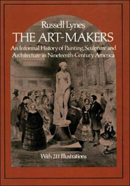 The Art Makers: An Informal History of Painting, Sculpture and Architecture in 19th Century America