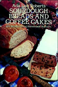 Sourdough Breads and Coffee Cakes: 104 Recipes Using Homemade Starters