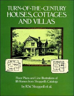 Turn-of-the-Century Houses, Cottages, and Villas; Floor Plans and Line Illustrations of 118 Homes from Shoppell's Catalogs