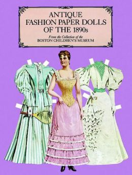 Antique Fashion Paper Dolls of the 1890's: From the Collection of the Boston Children's Museum