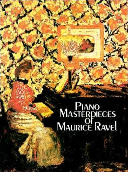 Piano Masterpieces of Maurice Ravel: (Sheet Music)