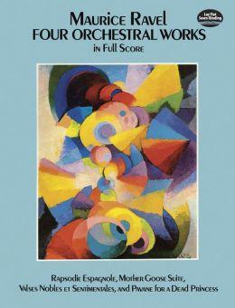 Four Orchestral Works in Full Score: Rapsodie Espagnole, Mother Goose Suite (Ma Mere l'Oye), Valses Nobles et Sentimentales, & Pavane for a Dead Princess (Pavane pour une Infante Defunte): (Sheet Music)