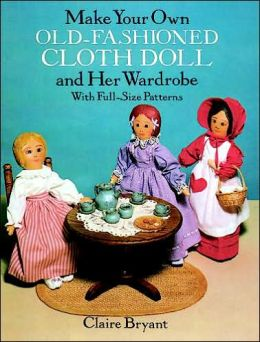 Make Your Own Old-Fashioned Cloth Doll: and Her Wardrobe with Full-Size Patterns