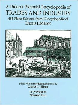 A Diderot Pictorial Encyclopedia of Trades and Industry: Manufacturing and the Technical Arts in Plates Selected from