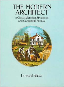 The Modern Architect: A Classic Victorian Stylebook and Carpenter's Manual