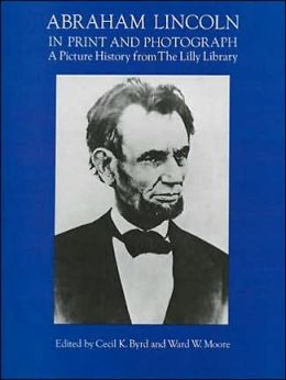 Abraham Lincoln in Print and Photograph: A Picture History from the Lilly Library