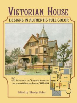 Victorian House Designs in Authentic Full Color: 75 Plates from the Scientific American-Architects and Builders Edition, 1885-1894
