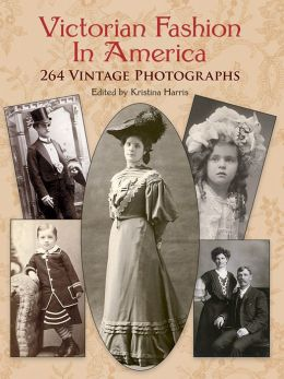 American Victorian Fashions in America: 264 Vintage Photographs