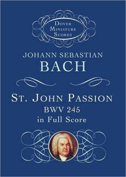 The St. John Passion in Full Score: BWV 245 in Full Scor