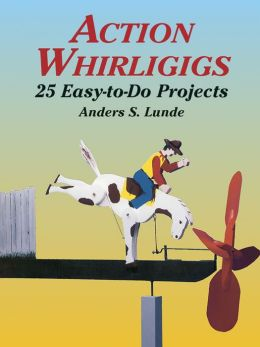Action Whirligigs 25 Easy-to-Do Projects