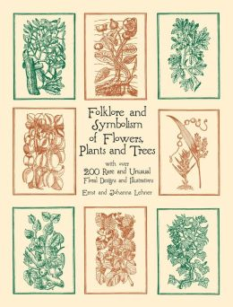 Folklore and Symbolism of Flowers, Plants and Trees with over 200 Rare and Unusual Floral Designs and Illustrations (Dover Pictorial Archive Series)