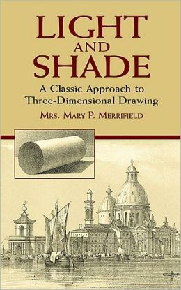 Light and Shade: A Classic Approach to Three-Dimensional Drawing