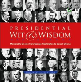 Presidential Wit and Wisdom: Memorable Quotes from George Washington to Barack Obama