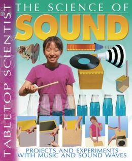 The Science of Sound: Projects and Experiments with Music and Sound Waves