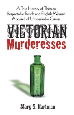 Victorian Murderesses: A True History of Thirteen Respectable French and English Women Accused of Unspeakable Crimes