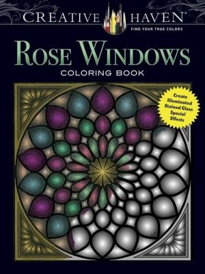 Creative Haven Rose Windows Coloring Book: Create Illuminated Stained Glass Special Effects