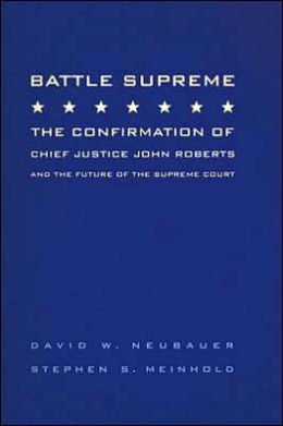 Battle Supreme: The Confirmation of Chief Justice John Roberts and the Future of the Supreme Court