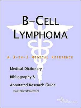 B-Cell Lymphoma: A Medical Dictionary, Bibliography, and Annotated Research Guide to Internet References