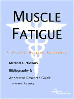 Muscle Fatigue - a Medical Dictionary, Bibliography, and Annotated Research Guide to Internet References