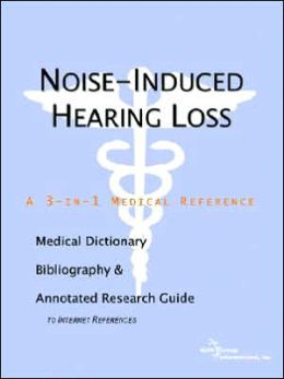 Noise-Induced Hearing Loss - a Medical Dictionary, Bibliography, and Annotated Research Guide to Internet References