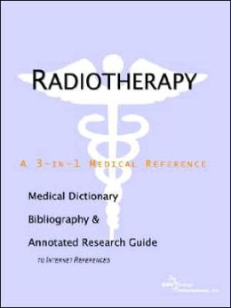 Radiotherapy - a Medical Dictionary, Bibliography, and Annotated Research Guide to Internet References