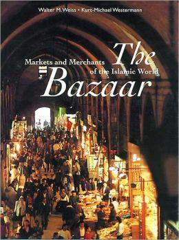 The Bazaar: Markets and Merchants of the Islamic World