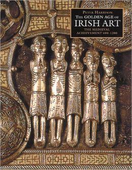 The Golden Age of Irish Art: The Medieval Achievement, 600-1200