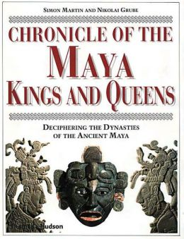 Chronicle of Maya Kings and Queens: Deciphering the Dynasties of the Ancient Maya