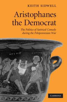 Aristophanes the Democrat: The Politics of Satirical Comedy During the Peloponnesian War